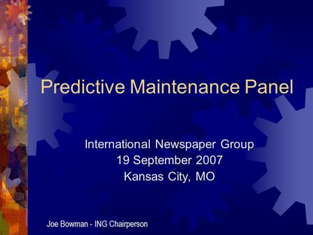 Predictive Maintenance Panel International Newspaper Group 19 September 2007 Kansas City, MO Joe Bowman - ING Chairperson.