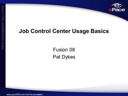 Www.pace2020.com | See the possibilities… Job Control Center Usage Basics Fusion 08 Pat Dykes.
