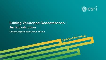 Esri UC 2014 | Technical Workshop | Editing Versioned Geodatabases : An Introduction Cheryl Cleghorn and Shawn Thorne.