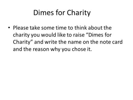 "Dimes for Charity Please take some time to think about the charity you would like to raise ""Dimes for Charity"" and write the name on the note card and."