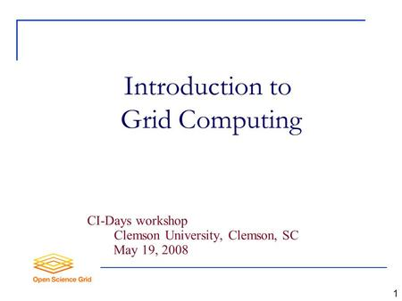 Introduction to Grid Computing CI-Days workshop Clemson University, Clemson, SC May 19, 2008 1.