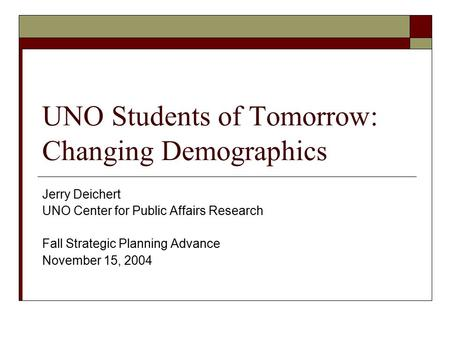UNO Students of Tomorrow: Changing Demographics Jerry Deichert UNO Center for Public Affairs Research Fall Strategic Planning Advance November 15, 2004.