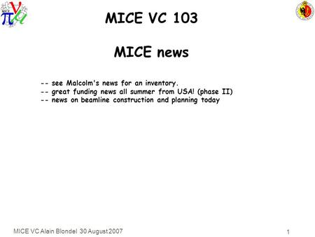 MICE VC Alain Blondel 30 August 2007 1 MICE VC 103 MICE news -- see Malcolm's news for an inventory. -- great funding news all summer from USA! (phase.