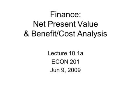 Finance: Net Present Value & Benefit/Cost Analysis Lecture 10.1a ECON 201 Jun 9, 2009.