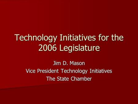 Technology Initiatives for the 2006 Legislature Jim D. Mason Vice President Technology Initiatives The State Chamber.