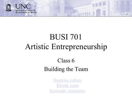 BUSI 701 Artistic Entrepreneurship Class 6 Building the Team Hawkins culture Khosla team Kawasaki soulmates.