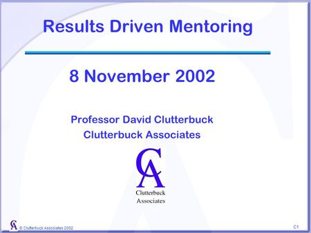 © Clutterbuck Associates 2002 C1C1 Results Driven Mentoring 8 November 2002 Professor David Clutterbuck Clutterbuck Associates.
