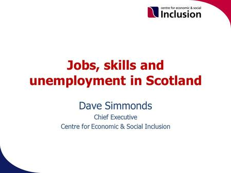 Jobs, skills and unemployment in Scotland Dave Simmonds Chief Executive Centre for Economic & Social Inclusion.