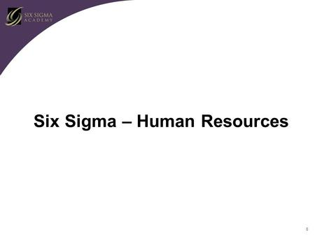 "0 Six Sigma – Human Resources. 1 Assignment Duration Ultimate objective is to make Six Sigma ""The way we do our business"" Need to make Six Sigma methodology."