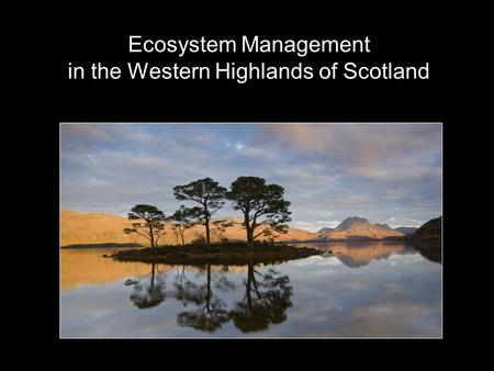 Ecosystem Management in the Western Highlands of Scotland.