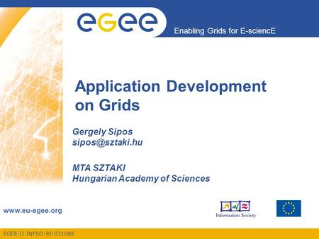 EGEE-II INFSO-RI-031688 Enabling Grids for E-sciencE  Application Development on Grids Gergely Sipos MTA SZTAKI Hungarian.