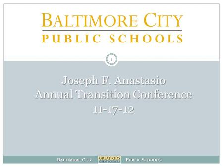 B ALTIMORE C ITY P UBLIC S CHOOLS Joseph F. Anastasio Annual Transition Conference 11-17-12 1.