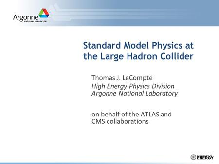 Standard Model Physics at the Large Hadron Collider Thomas J. LeCompte High Energy Physics Division Argonne National Laboratory on behalf of the ATLAS.