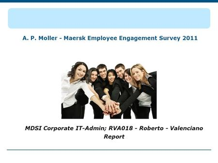 A. P. Moller - Maersk Employee Engagement Survey 2011 MDSI Corporate IT-Admin; RVA018 - Roberto - Valenciano Report.