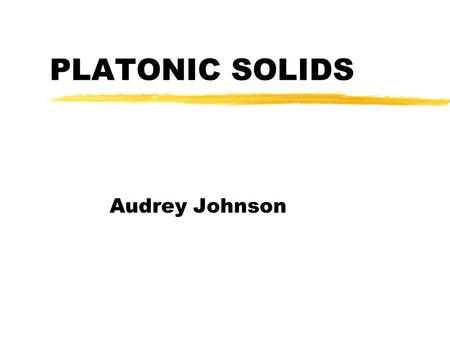 PLATONIC SOLIDS Audrey Johnson. Characteristics of Platonic Solids zThey are regular polyhedra zA polyhedron is a three dimensional figure composed of.