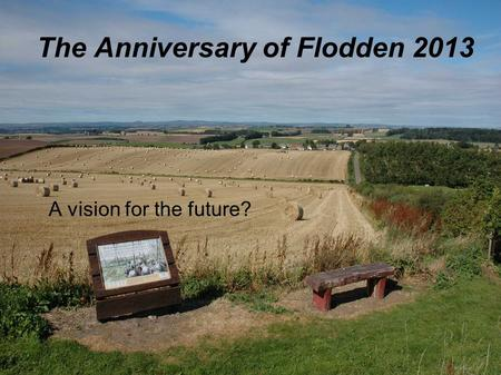 The Anniversary of Flodden 2013 A vision for the future?