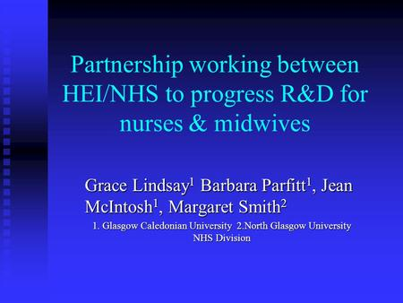 Partnership working between HEI/NHS to progress R&D for nurses & midwives Grace Lindsay 1 Barbara Parfitt 1, Jean McIntosh 1, Margaret Smith 2 1. Glasgow.