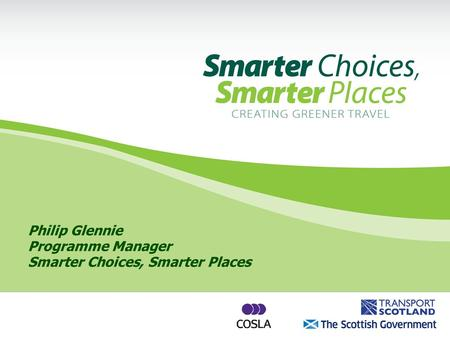 Philip Glennie Programme Manager Smarter Choices, Smarter Places.