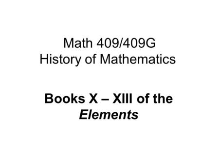 Math 409/409G History of Mathematics Books X – XIII of the Elements.