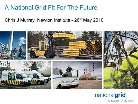 A National Grid Fit For The Future Chris J Murray. Newton Institute - 26 th May 2010.