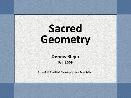 Sacred Geometry Dennis Blejer Fall 2009 School of Practical Philosophy and Meditation.