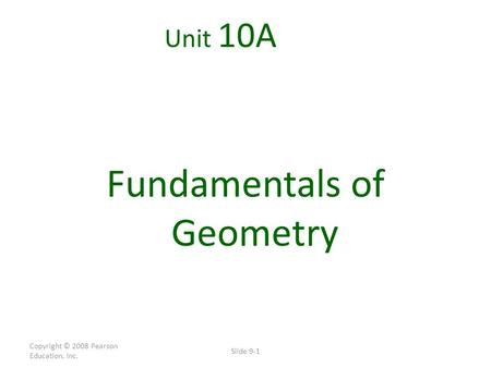 Copyright © 2008 Pearson Education, Inc. Slide 9-1 Unit 10A Fundamentals of Geometry.