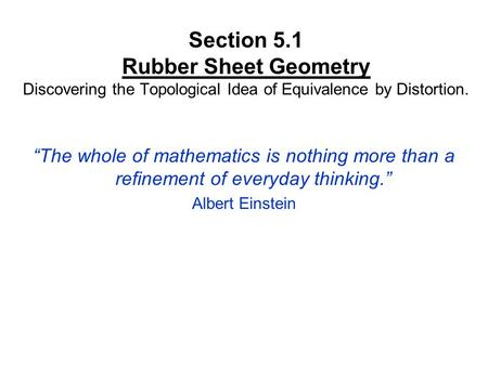 "Section 5.1 Rubber Sheet Geometry Discovering the Topological Idea of Equivalence by Distortion. ""The whole of mathematics is nothing more than a refinement."