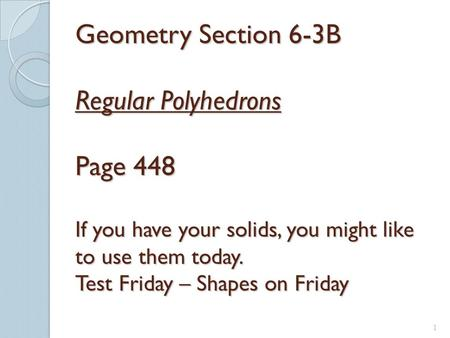 6-3A Geometry Section 6-3B Regular Polyhedrons Page 448 If you have your solids, you might like to use them today. Test Friday – Shapes on Friday On.