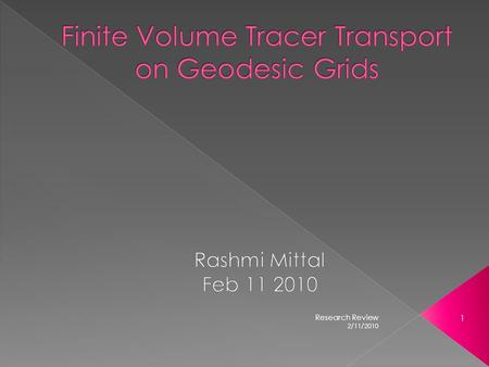2/11/2010 1 Research Review.  Geodesic Grids  Finite volume transport  Reconstruction functions  Mass Flux Calculations  Monotonic Limiting 2/11/2010.