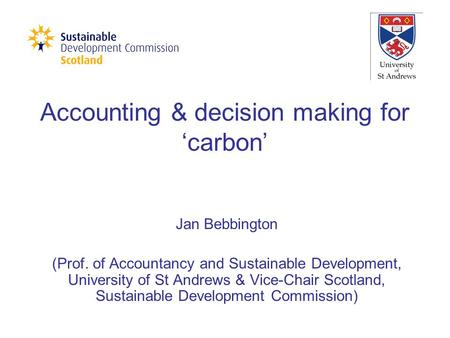 Accounting & decision making for 'carbon' Jan Bebbington (Prof. of Accountancy and Sustainable Development, University of St Andrews & Vice-Chair Scotland,