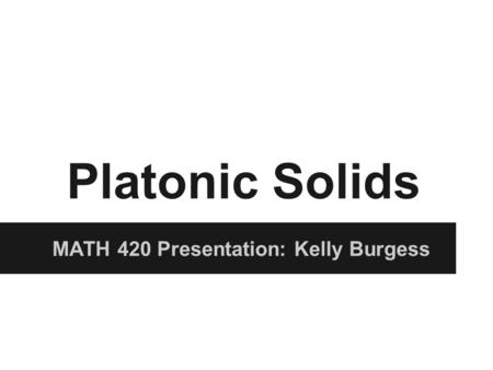 Platonic Solids MATH 420 Presentation: Kelly Burgess.