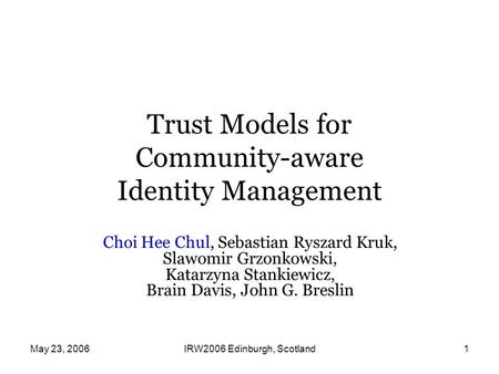 May 23, 2006IRW2006 Edinburgh, Scotland1 Trust Models for Community-aware Identity Management Choi Hee Chul, Sebastian Ryszard Kruk, Slawomir Grzonkowski,