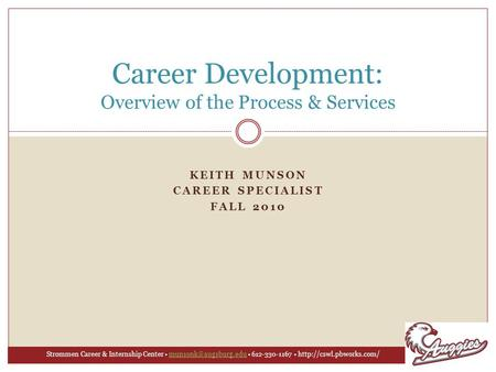 KEITH MUNSON CAREER SPECIALIST FALL 2010 Career Development: Overview of the Process & Services Strommen Career & Internship Center