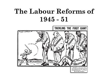 The Labour Reforms of 1945 - 51.