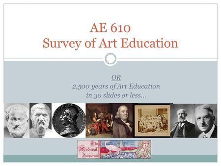 OR 2,500 years of Art Education in 30 slides or less… AE 610 Survey of Art Education.