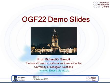 OGF22 25 th February 2008 OGF22 Demo Slides Prof. Richard O. Sinnott Technical Director, National e-Science Centre University of Glasgow, Scotland