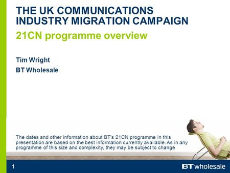 1 21CN programme overview THE UK COMMUNICATIONS INDUSTRY MIGRATION CAMPAIGN Tim Wright BT Wholesale The dates and other information about BT's 21CN programme.
