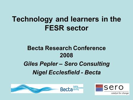 Technology and learners in the FESR sector Becta Research Conference 2008 Giles Pepler – Sero Consulting Nigel Ecclesfield - Becta.