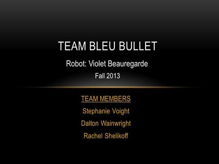 TEAM MEMBERS Stephanie Voight Dalton Wainwright Rachel Shelikoff TEAM BLEU BULLET Robot: Violet Beauregarde Fall 2013.