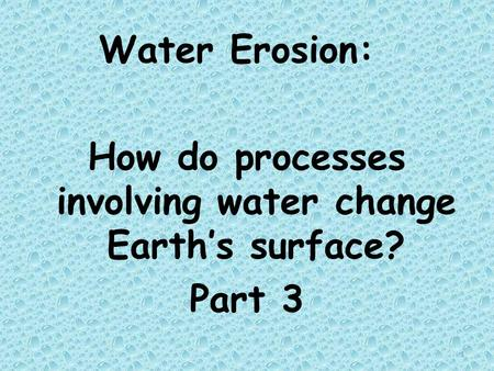 Water Erosion: How do processes involving water change Earth's surface? Part 3 1.