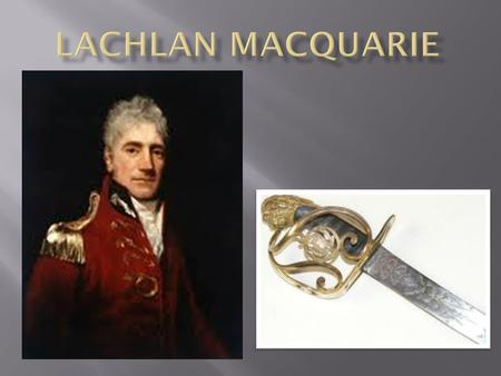  Lachlan Macquarie was born in Ulva, Inner Hebrides  Lachlan Macquarie was born on 31st of the 1 st 1762 and died in London, England in the UK on 1.