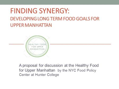 FINDING SYNERGY: DEVELOPING LONG TERM FOOD GOALS FOR UPPER MANHATTAN A proposal for discussion at the Healthy Food for Upper Manhattan by the NYC Food.