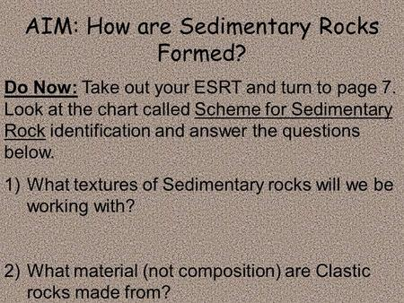 AIM: How are Sedimentary Rocks Formed? Do Now: Take out your ESRT and turn to page 7. Look at the chart called Scheme for Sedimentary Rock identification.