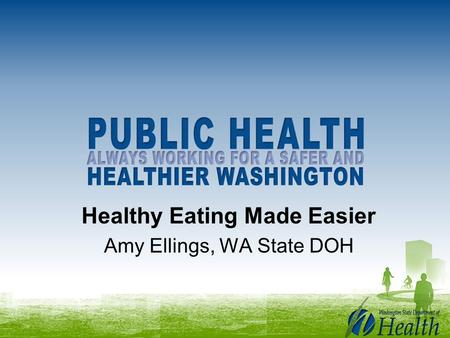 Healthy Eating Made Easier Amy Ellings, WA State DOH.