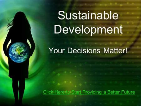 Sustainable Development Your Decisions Matter! Click Here to Start Providing a Better Future.