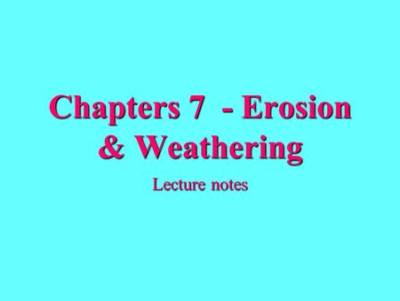 Chapters 7 - Erosion & Weathering Lecture notes. Erosion- removal and transport of weathered materials.