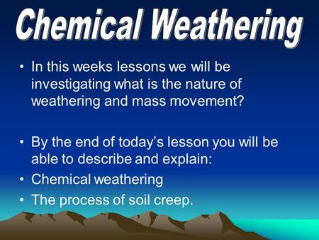 In this weeks lessons we will be investigating what is the nature of weathering and mass movement? By the end of today's lesson you will be able to describe.