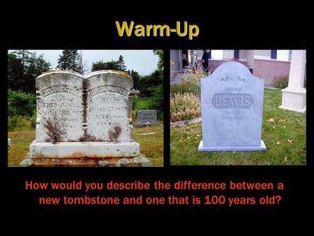 Warm-Up How would you describe the difference between a new tombstone and one that is 100 years old?