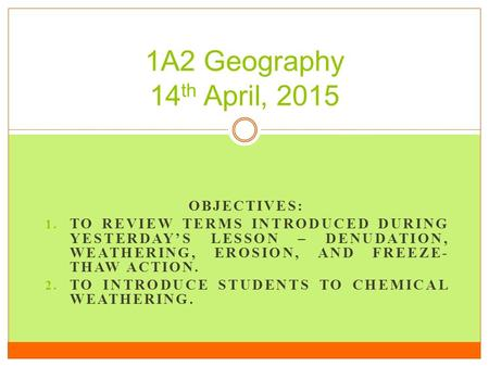 OBJECTIVES: 1. TO REVIEW TERMS INTRODUCED DURING YESTERDAY'S LESSON – DENUDATION, WEATHERING, EROSION, AND FREEZE- THAW ACTION. 2. TO INTRODUCE STUDENTS.