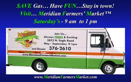 SAVE Gas… Have FUN…Stay in town! Visit… Meridian Farmers' Market ™ Saturday's - 9 am to 1 pm www.MeridianFarmersMarket.com.